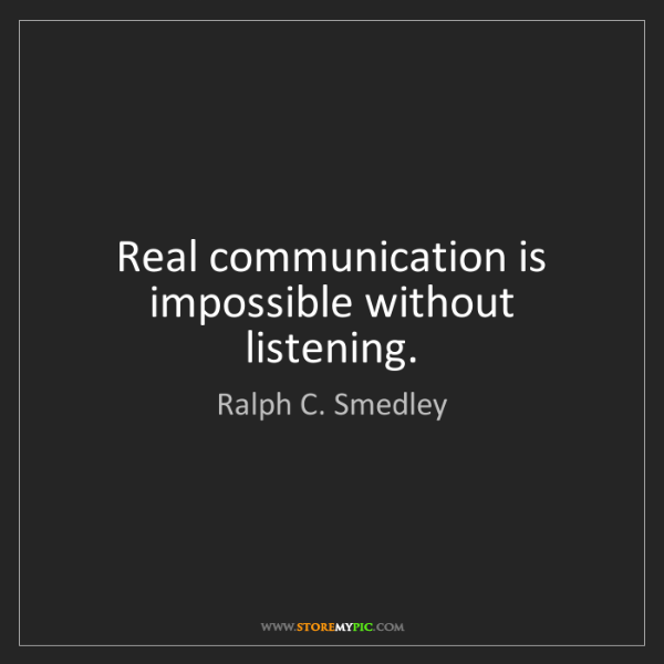Ralph C. Smedley: Real communication is impossible without listening.