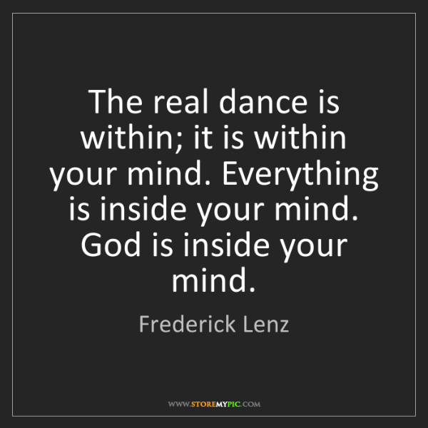 Frederick Lenz: The real dance is within; it is within your mind. Everything...