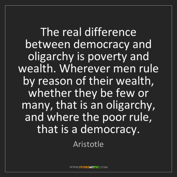Aristotle: The real difference between democracy and oligarchy is...
