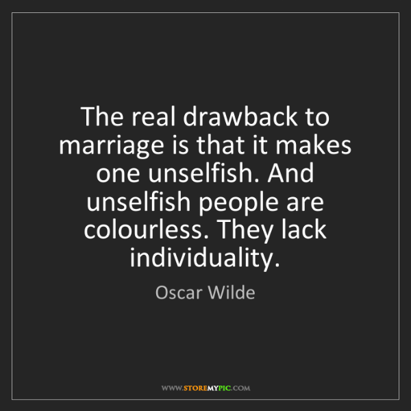 Oscar Wilde: The real drawback to marriage is that it makes one unselfish....