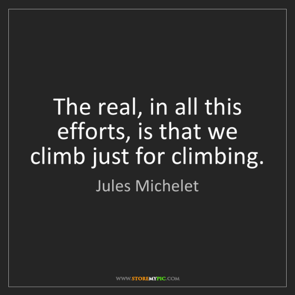 Jules Michelet: The real, in all this efforts, is that we climb just...