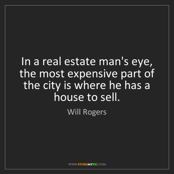 Will Rogers: In a real estate man's eye, the most expensive part of...