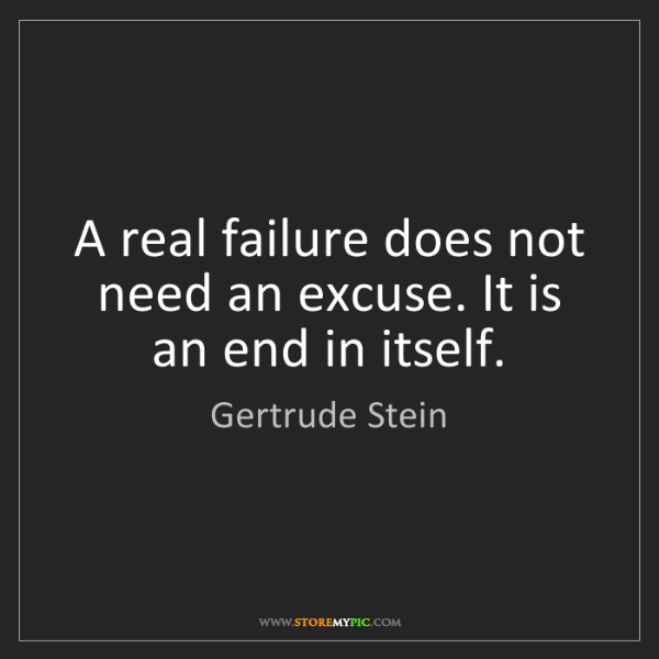 Gertrude Stein: A real failure does not need an excuse. It is an end...