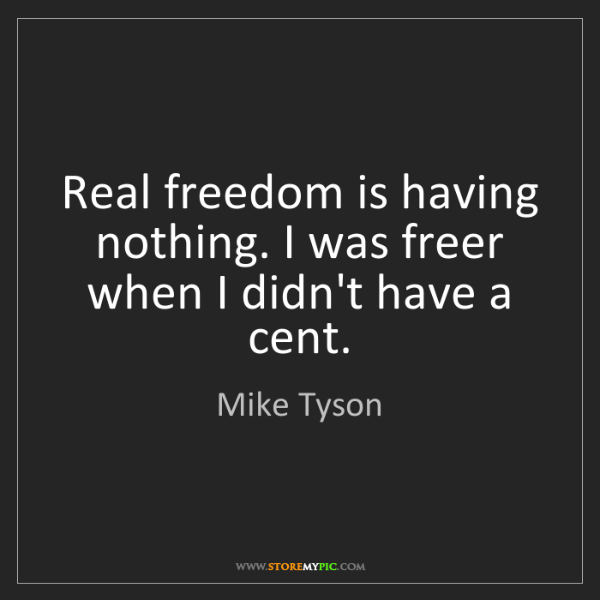 Mike Tyson: Real freedom is having nothing. I was freer when I didn't...