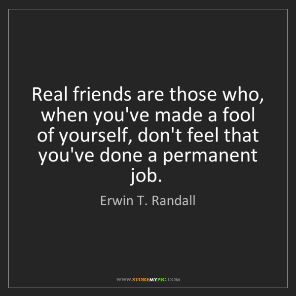 Erwin T. Randall: Real friends are those who, when you've made a fool of...