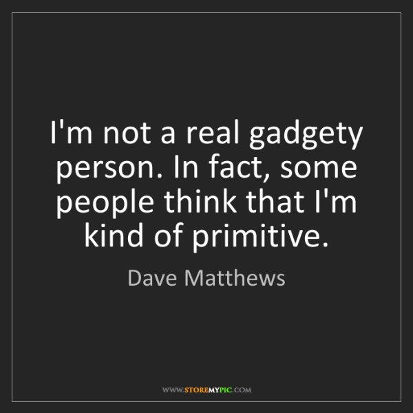Dave Matthews: I'm not a real gadgety person. In fact, some people think...