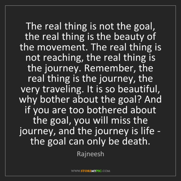 Rajneesh: The real thing is not the goal, the real thing is the...