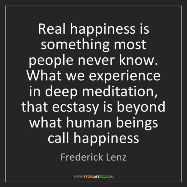 Frederick Lenz: Real happiness is something most people never know. What...