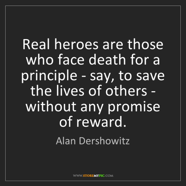 Alan Dershowitz: Real heroes are those who face death for a principle...