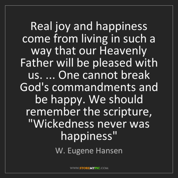 W. Eugene Hansen: Real joy and happiness come from living in such a way...