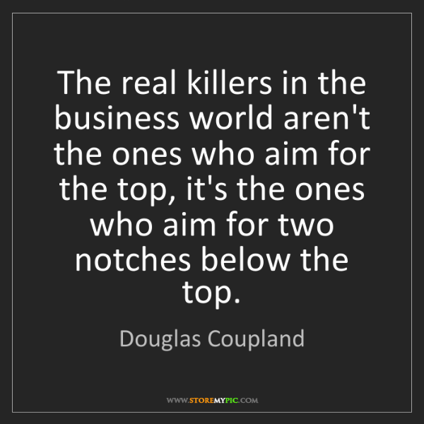 Douglas Coupland: The real killers in the business world aren't the ones...