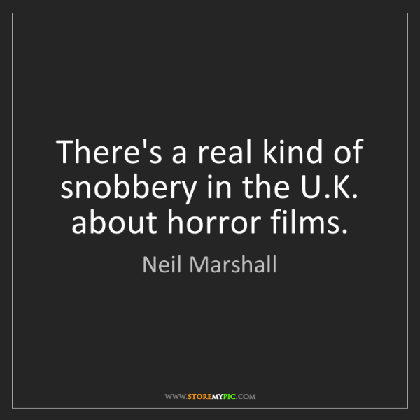 Neil Marshall: There's a real kind of snobbery in the U.K. about horror...