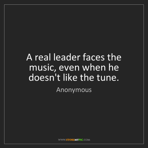 Anonymous: A real leader faces the music, even when he doesn't like...