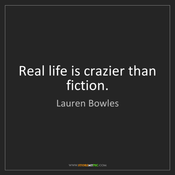 Lauren Bowles: Real life is crazier than fiction.