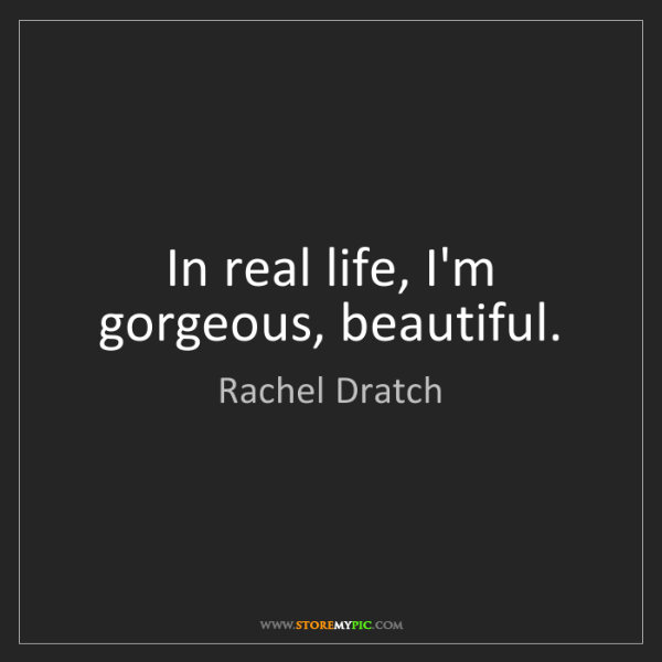 Rachel Dratch: In real life, I'm gorgeous, beautiful.