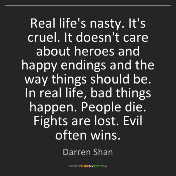 Darren Shan: Real life's nasty. It's cruel. It doesn't care about...