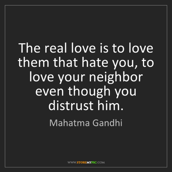 Mahatma Gandhi: The real love is to love them that hate you, to love...