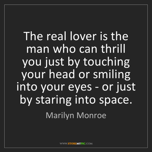 Marilyn Monroe: The real lover is the man who can thrill you just by...