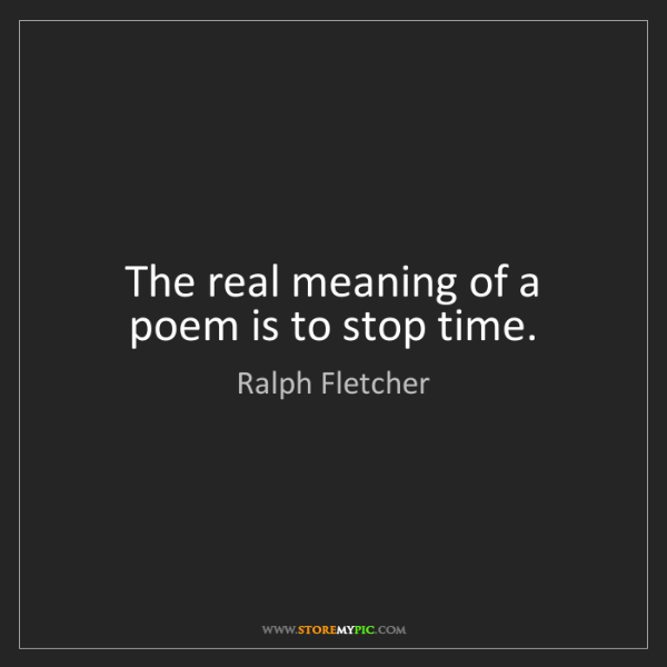 Ralph Fletcher: The real meaning of a poem is to stop time.