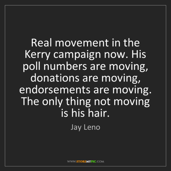 Jay Leno: Real movement in the Kerry campaign now. His poll numbers...