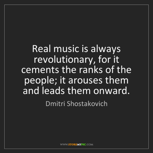Dmitri Shostakovich: Real music is always revolutionary, for it cements the...