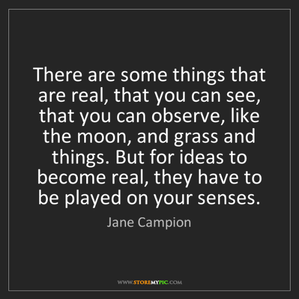 Jane Campion: There are some things that are real, that you can see,...