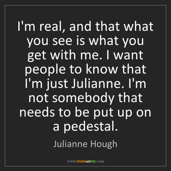 Julianne Hough: I'm real, and that what you see is what you get with...