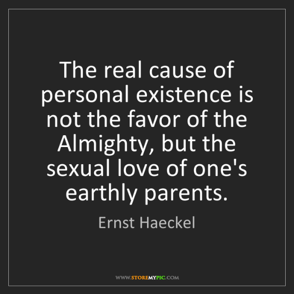 Ernst Haeckel: The real cause of personal existence is not the favor...