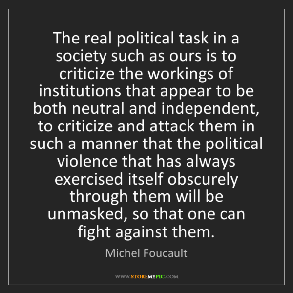 Michel Foucault: The real political task in a society such as ours is...