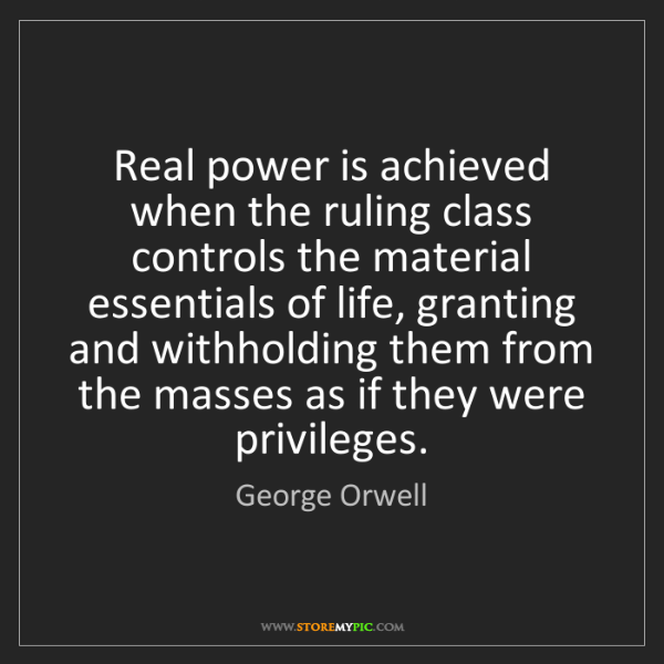 George Orwell: Real power is achieved when the ruling class controls...
