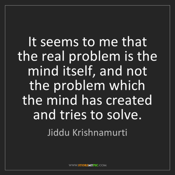 Jiddu Krishnamurti: It seems to me that the real problem is the mind itself,...