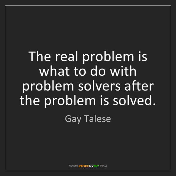 Gay Talese: The real problem is what to do with problem solvers after...