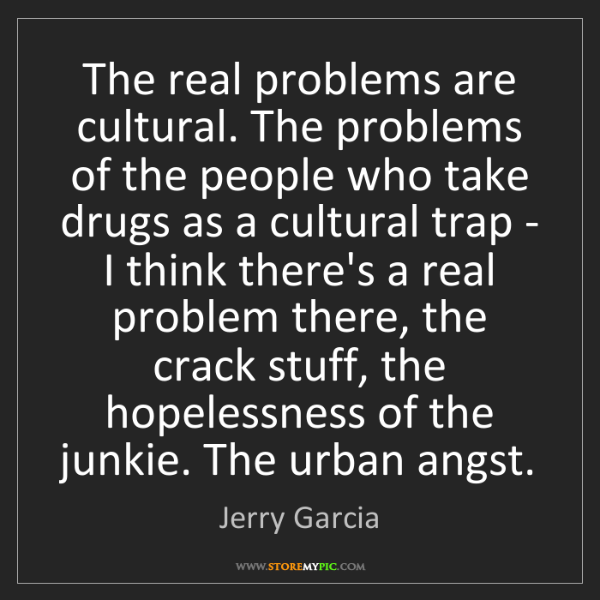 Jerry Garcia: The real problems are cultural. The problems of the people...
