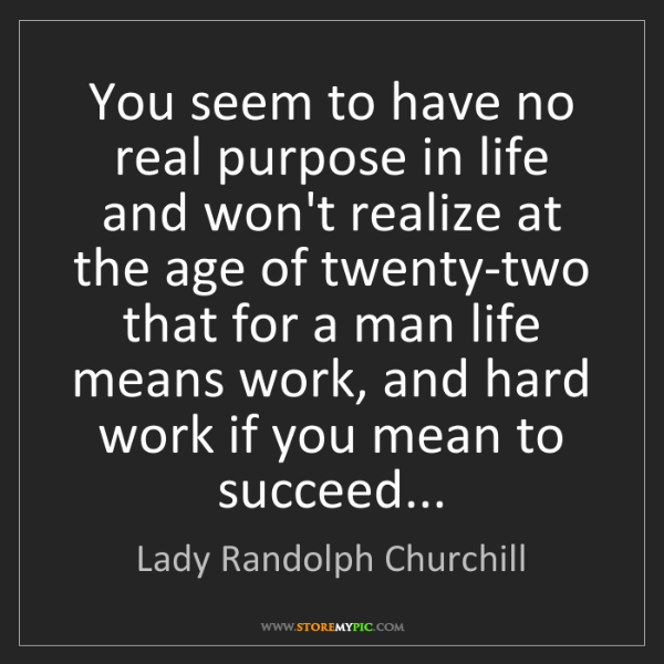 Lady Randolph Churchill: You seem to have no real purpose in life and won't realize...