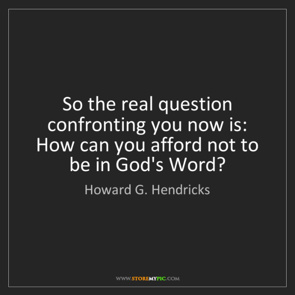 Howard G. Hendricks: So the real question confronting you now is: How can...