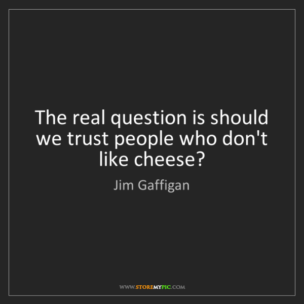 Jim Gaffigan: The real question is should we trust people who don't...