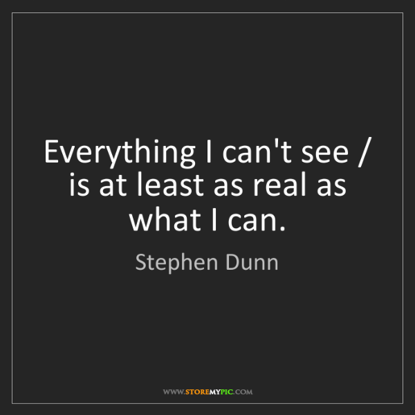 Stephen Dunn: Everything I can't see / is at least as real as what...