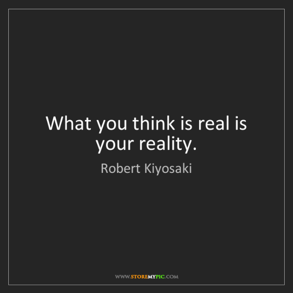 Robert Kiyosaki: What you think is real is your reality.