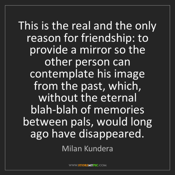Milan Kundera: This is the real and the only reason for friendship:...