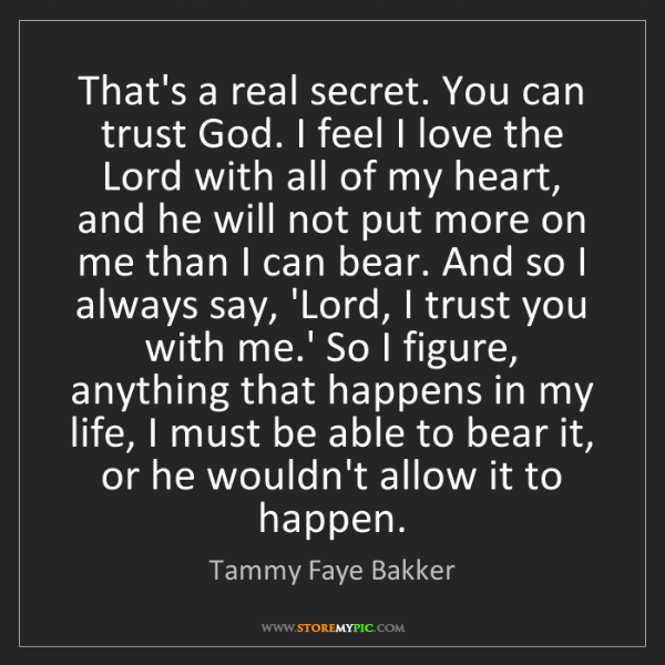 Tammy Faye Bakker: That's a real secret. You can trust God. I feel I love...