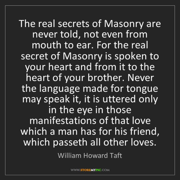 William Howard Taft: The real secrets of Masonry are never told, not even...