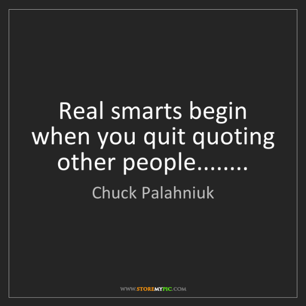 Chuck Palahniuk: Real smarts begin when you quit quoting other people........