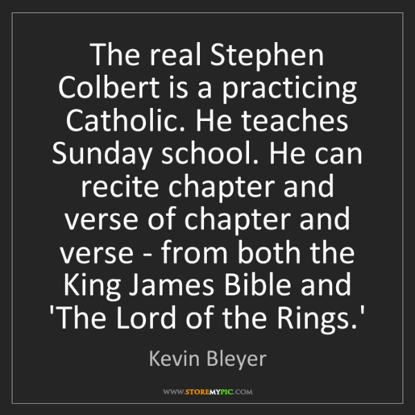 Kevin Bleyer: The real Stephen Colbert is a practicing Catholic. He...