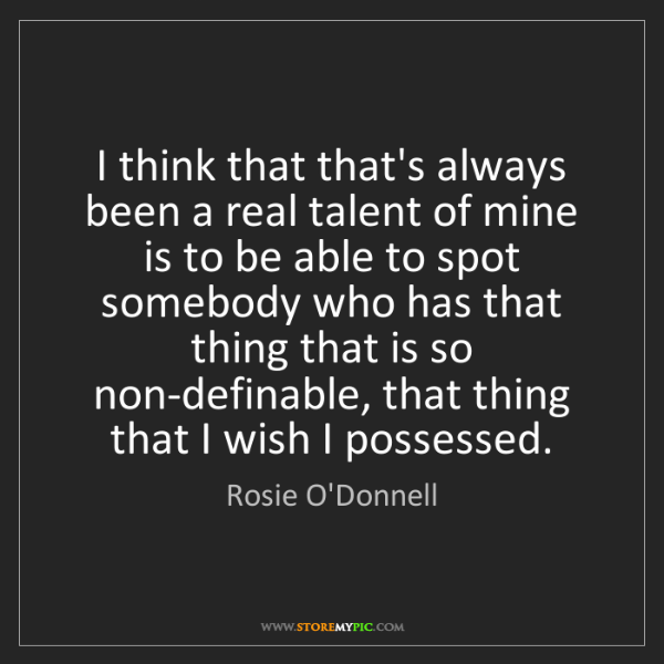 Rosie O'Donnell: I think that that's always been a real talent of mine...