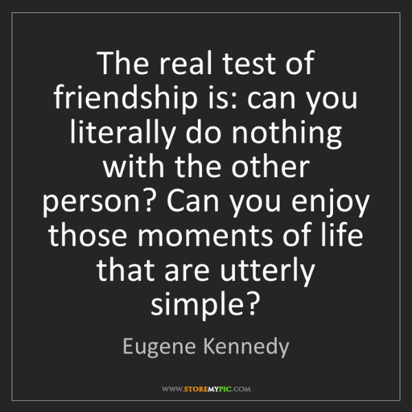Eugene Kennedy: The real test of friendship is: can you literally do...