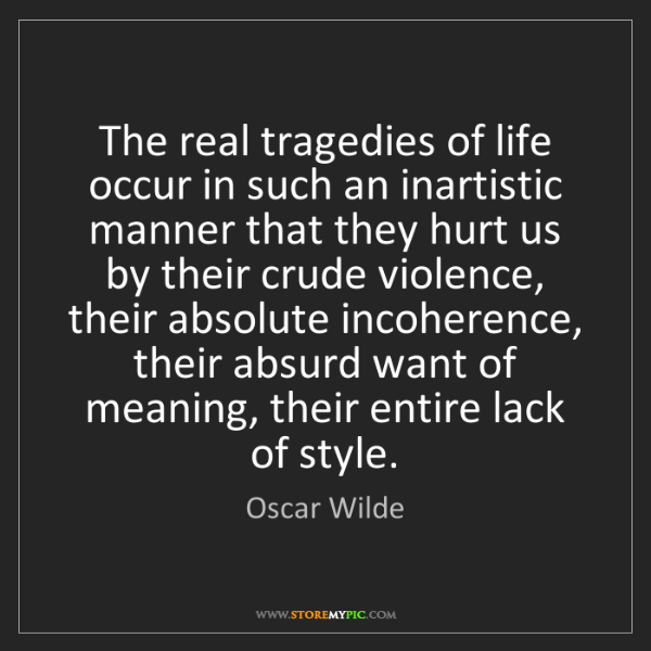 Oscar Wilde: The real tragedies of life occur in such an inartistic...