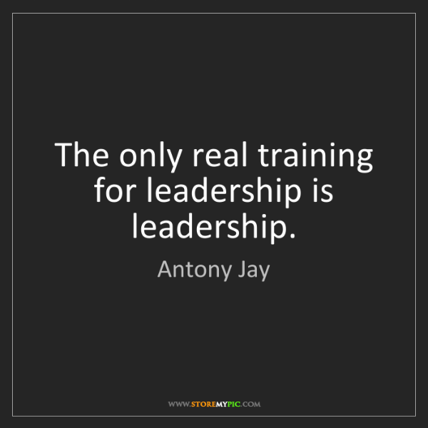 Antony Jay: The only real training for leadership is leadership.