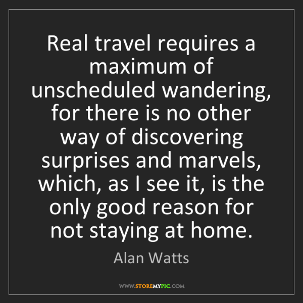Alan Watts: Real travel requires a maximum of unscheduled wandering,...