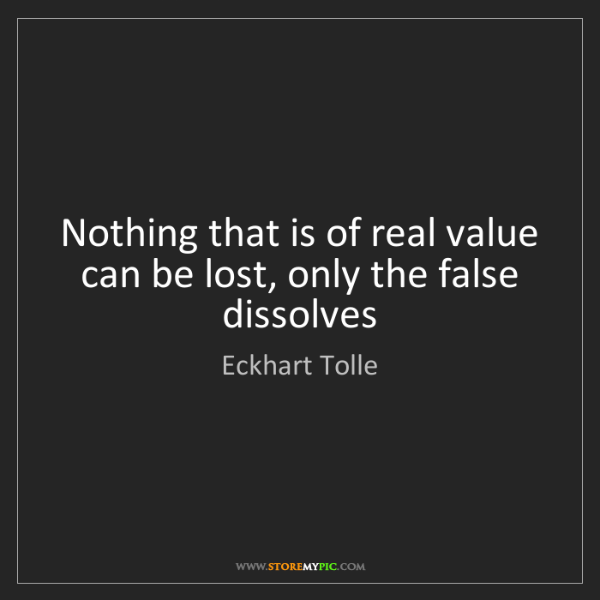 Eckhart Tolle: Nothing that is of real value can be lost, only the false...