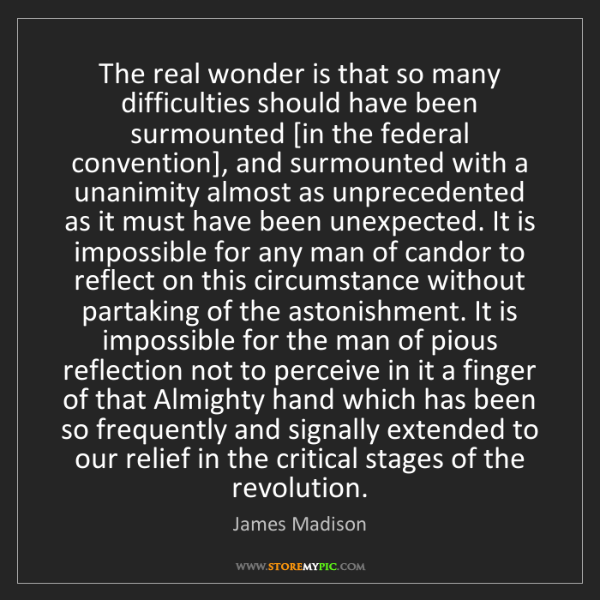 James Madison: The real wonder is that so many difficulties should have...